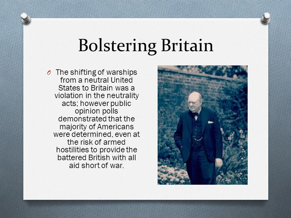 Bolstering Britain O The shifting of warships from a neutral United States to Britain was a violation in the neutrality acts; however public opinion polls demonstrated that the majority of Americans were determined, even at the risk of armed hostilities to provide the battered British with all aid short of war.