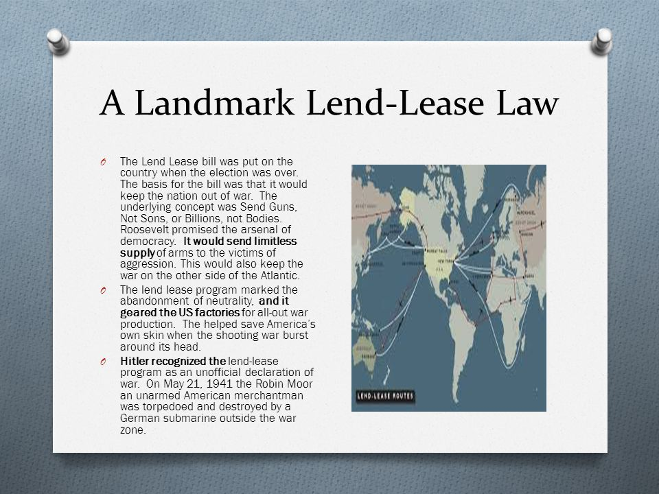 A Landmark Lend-Lease Law O The Lend Lease bill was put on the country when the election was over. The basis for the bill was that it would keep the n