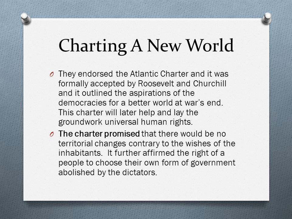 Charting A New World O They endorsed the Atlantic Charter and it was formally accepted by Roosevelt and Churchill and it outlined the aspirations of t