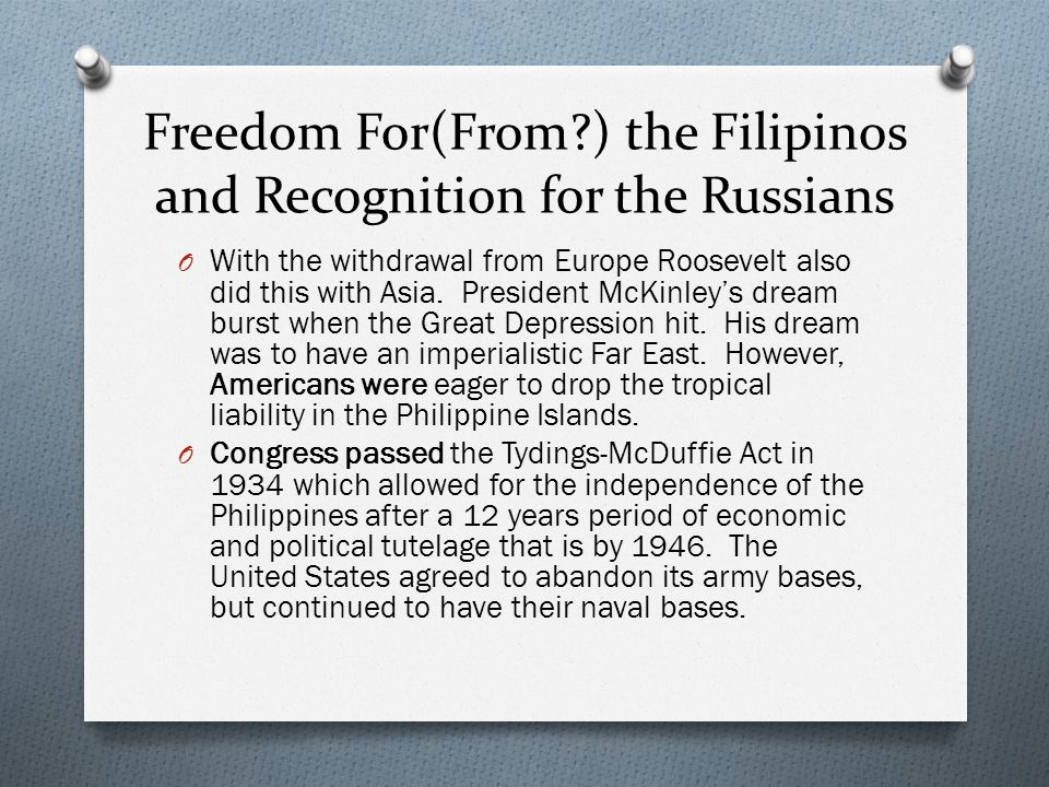 Freedom For(From?) the Filipinos and Recognition for the Russians O With the withdrawal from Europe Roosevelt also did this with Asia. President McKin