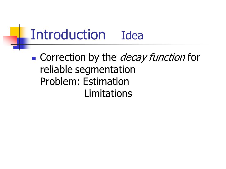 Introduction Idea Correction by the decay function for reliable segmentation Problem: Estimation Limitations
