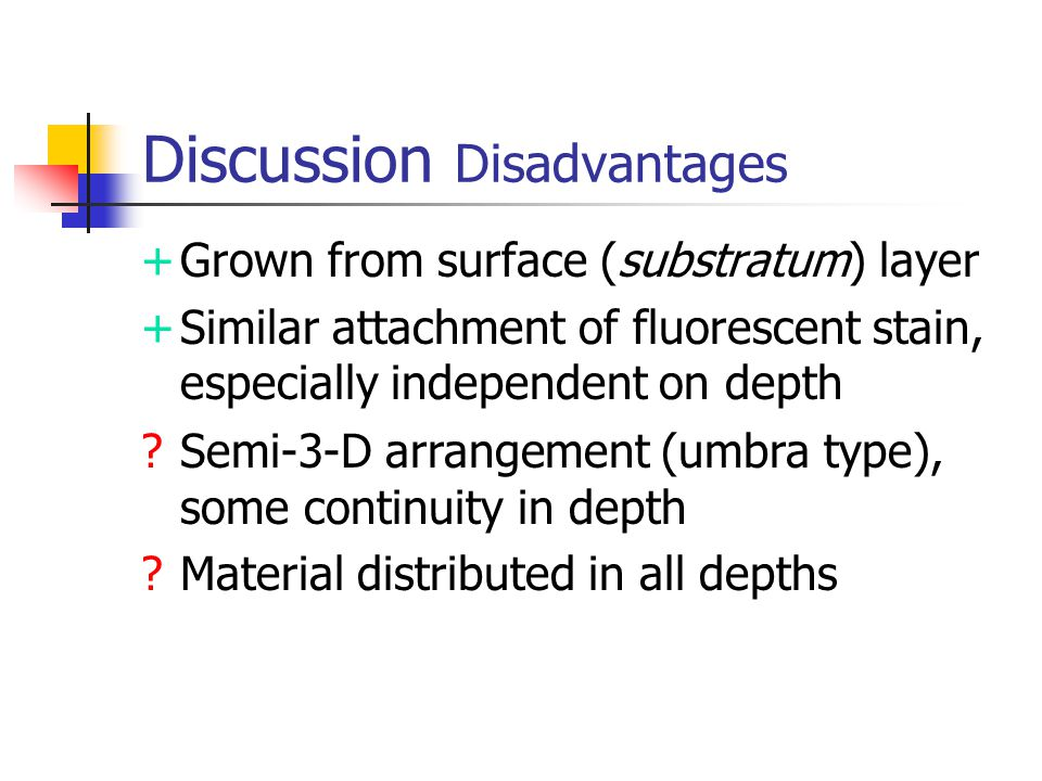 Discussion Disadvantages +Grown from surface (substratum) layer +Similar attachment of fluorescent stain, especially independent on depth Semi-3-D arrangement (umbra type), some continuity in depth Material distributed in all depths