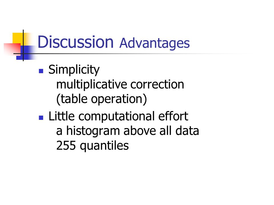 Discussion Advantages Simplicity multiplicative correction (table operation) Little computational effort a histogram above all data 255 quantiles