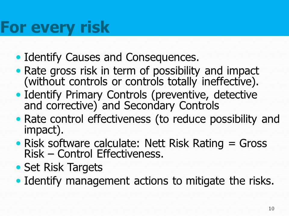 For every risk Identify Causes and Consequences. Rate gross risk in term of possibility and impact (without controls or controls totally ineffective).