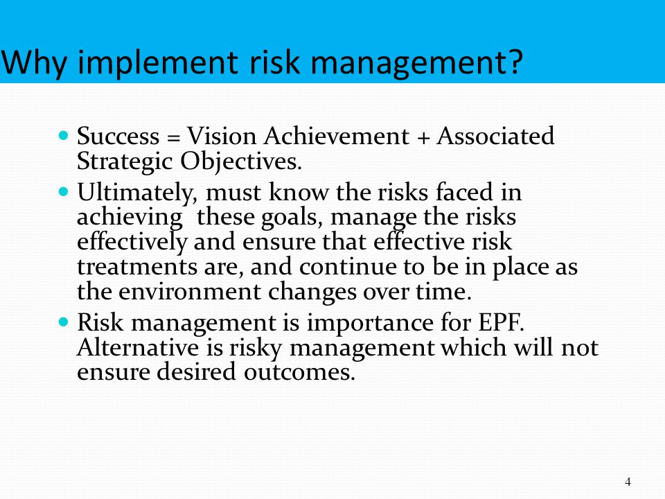 Why implement risk management? Success = Vision Achievement + Associated Strategic Objectives. Ultimately, must know the risks faced in achieving thes