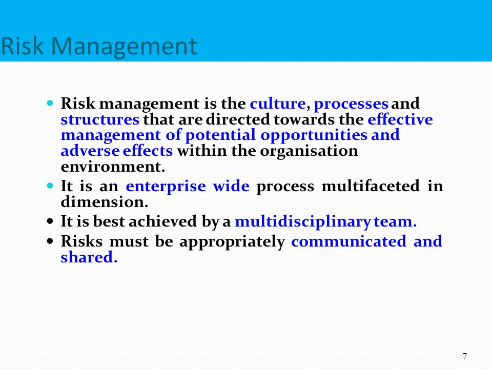 Risk Management Risk management is the culture, processes and structures that are directed towards the effective management of potential opportunities