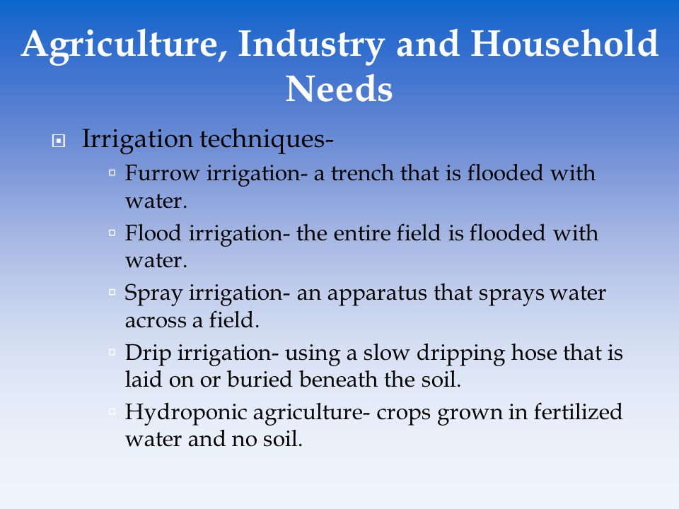  Irrigation techniques-  Furrow irrigation- a trench that is flooded with water.  Flood irrigation- the entire field is flooded with water.  Spray
