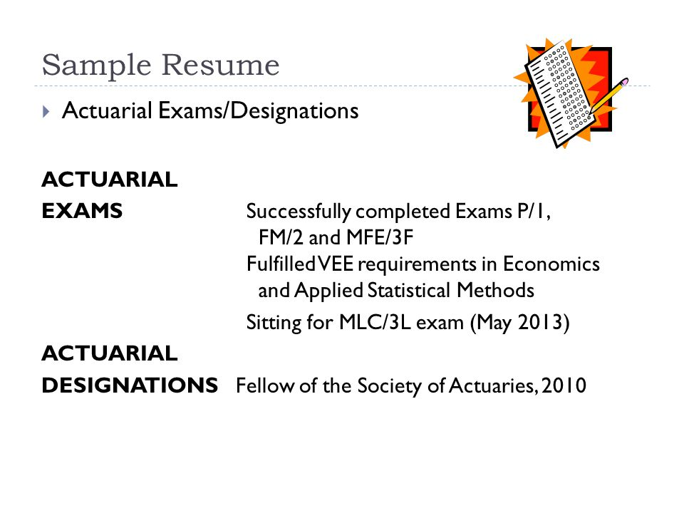 Sample Resume  Actuarial Exams/Designations ACTUARIAL EXAMSSuccessfully completed Exams P/1, FM/2 and MFE/3F Fulfilled VEE requirements in Economics and Applied Statistical Methods Sitting for MLC/3L exam (May 2013) ACTUARIAL DESIGNATIONS Fellow of the Society of Actuaries, 2010