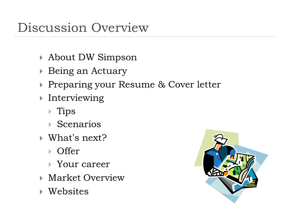 Discussion Overview  About DW Simpson  Being an Actuary  Preparing your Resume & Cover letter  Interviewing  Tips  Scenarios  What's next.