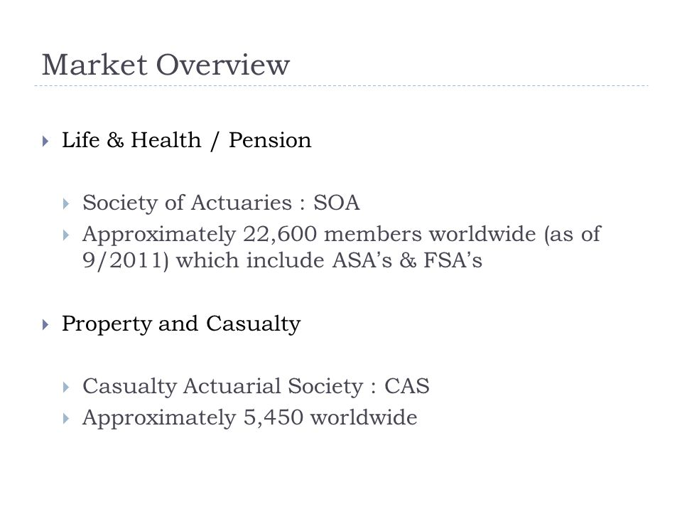  Life & Health / Pension  Society of Actuaries : SOA  Approximately 22,600 members worldwide (as of 9/2011) which include ASA's & FSA's  Property and Casualty  Casualty Actuarial Society : CAS  Approximately 5,450 worldwide