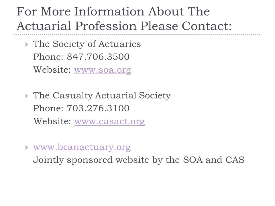 For More Information About The Actuarial Profession Please Contact:  The Society of Actuaries Phone: Website:    The Casualty Actuarial Society Phone: Website:        Jointly sponsored website by the SOA and CAS