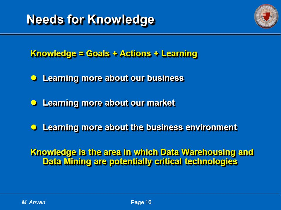 M. Anvari Page 16 Needs for Knowledge Knowledge = Goals + Actions + Learning Learning more about our business Learning more about our business Learnin
