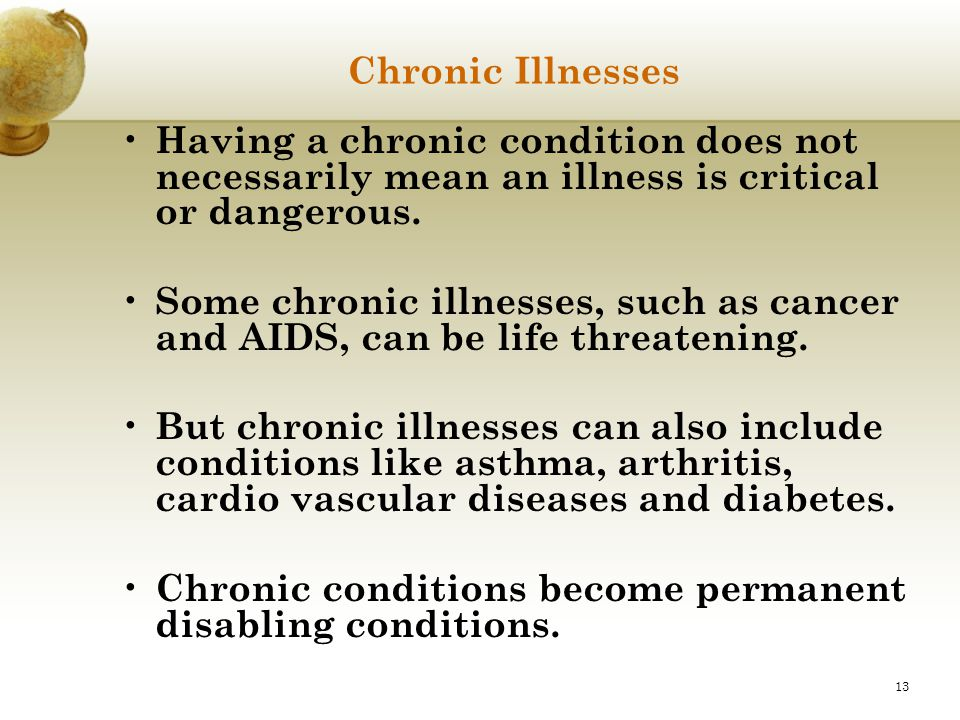 13 Chronic Illnesses Having a chronic condition does not necessarily mean an illness is critical or dangerous. Some chronic illnesses, such as cancer