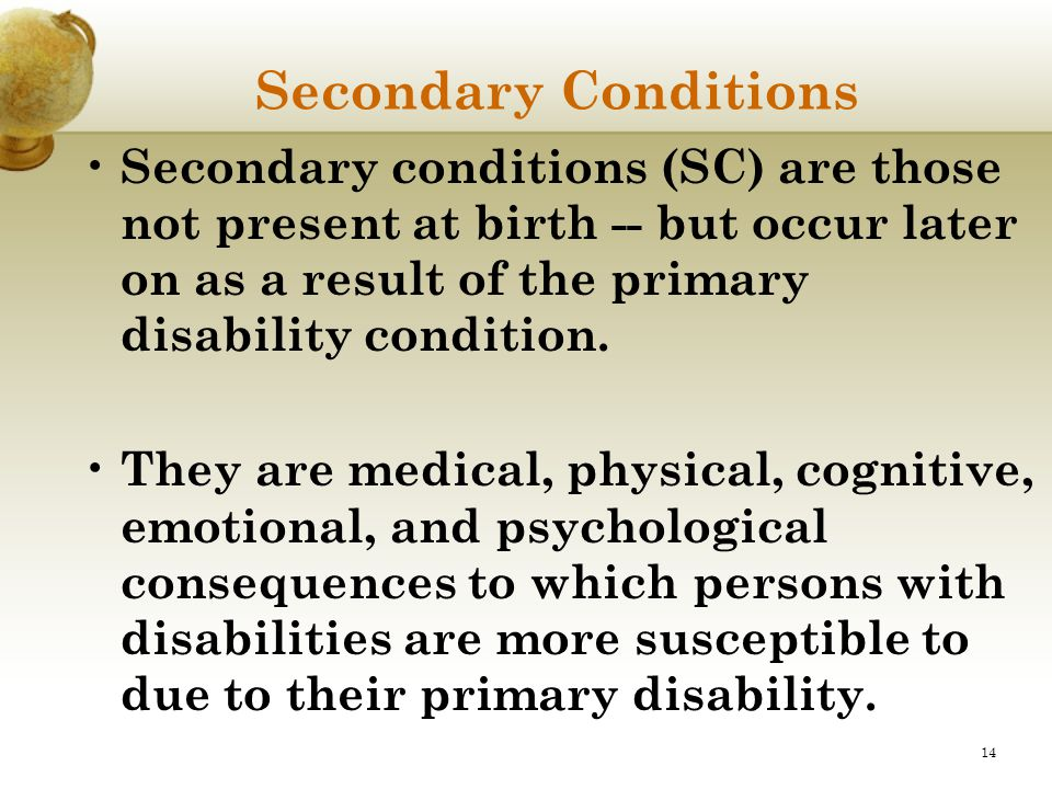 14 Secondary Conditions Secondary conditions (SC) are those not present at birth -- but occur later on as a result of the primary disability condition