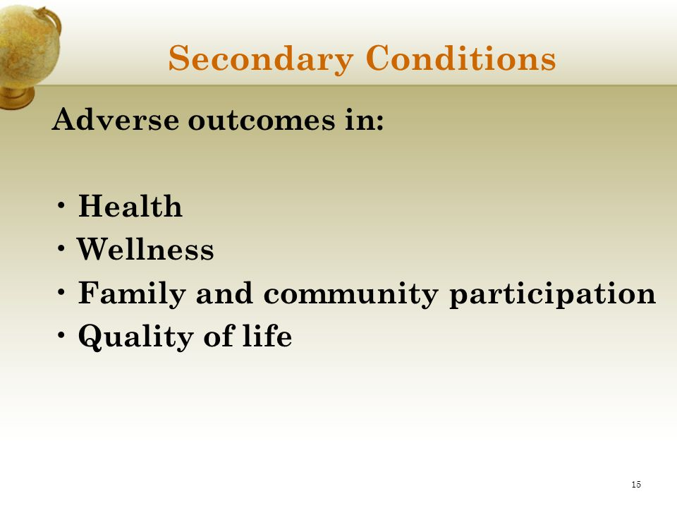 15 Secondary Conditions Adverse outcomes in: Health Wellness Family and community participation Quality of life