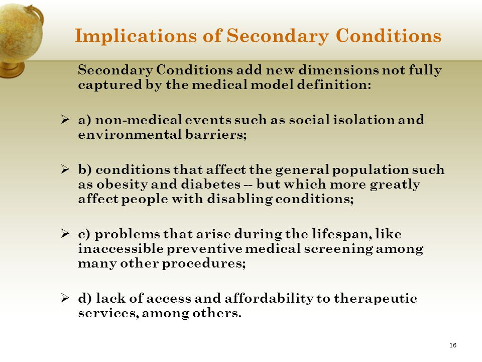 16 Implications of Secondary Conditions Secondary Conditions add new dimensions not fully captured by the medical model definition:  a) non-medical e
