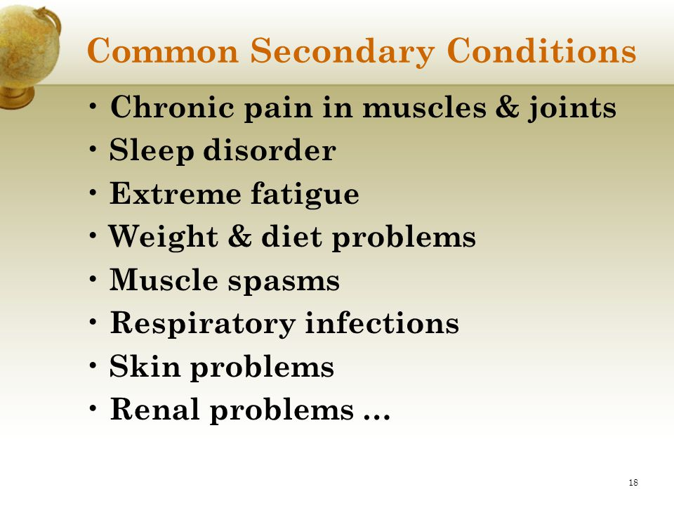 18 Common Secondary Conditions Chronic pain in muscles & joints Sleep disorder Extreme fatigue Weight & diet problems Muscle spasms Respiratory infect
