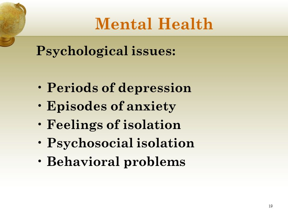 19 Mental Health Psychological issues: Periods of depression Episodes of anxiety Feelings of isolation Psychosocial isolation Behavioral problems