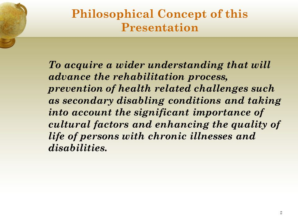 2 Philosophical Concept of this Presentation To acquire a wider understanding that will advance the rehabilitation process, prevention of health relat