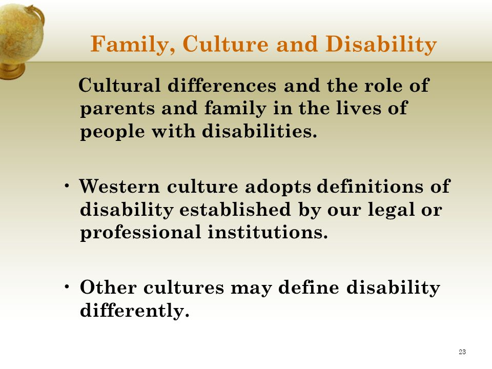 23 Family, Culture and Disability Cultural differences and the role of parents and family in the lives of people with disabilities. Western culture ad