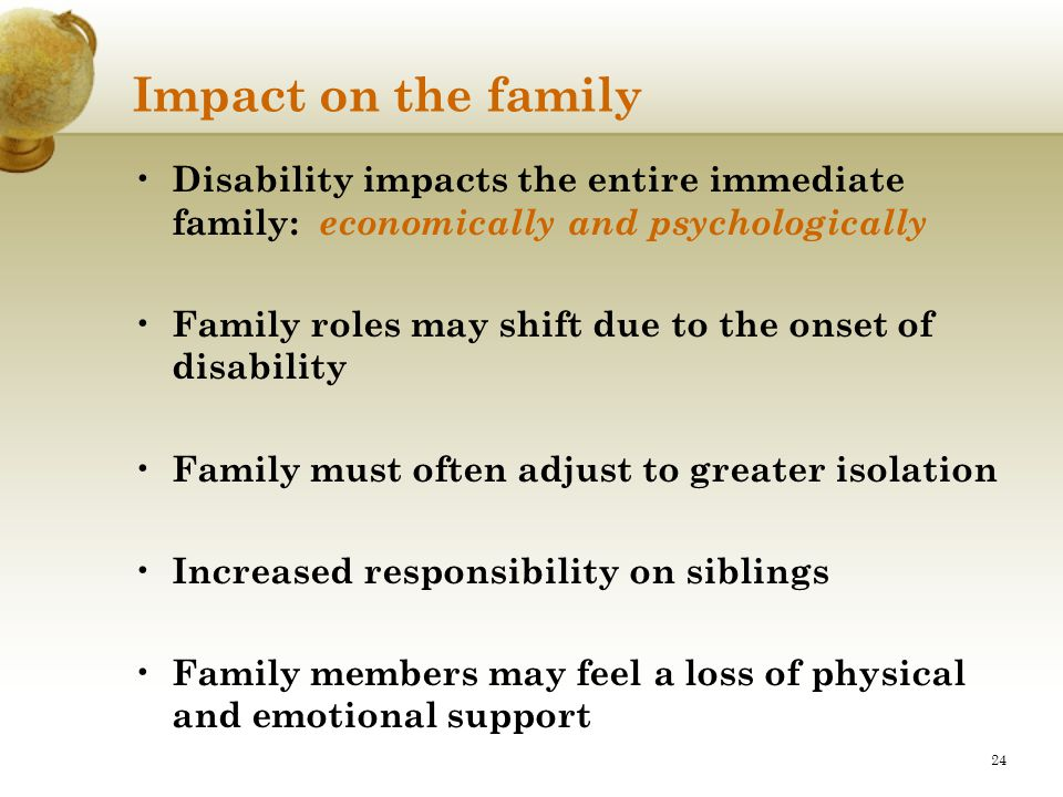 24 Impact on the family Disability impacts the entire immediate family: economically and psychologically Family roles may shift due to the onset of di