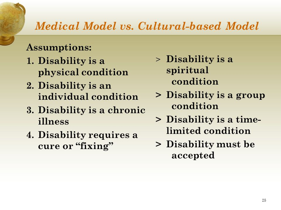 25 Medical Model vs. Cultural-based Model Assumptions: 1.Disability is a physical condition 2.Disability is an individual condition 3.Disability is a