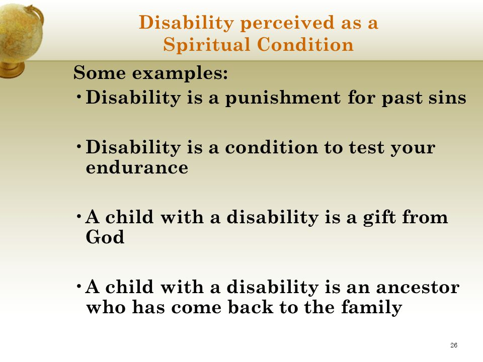 26 Disability perceived as a Spiritual Condition Some examples: Disability is a punishment for past sins Disability is a condition to test your endura