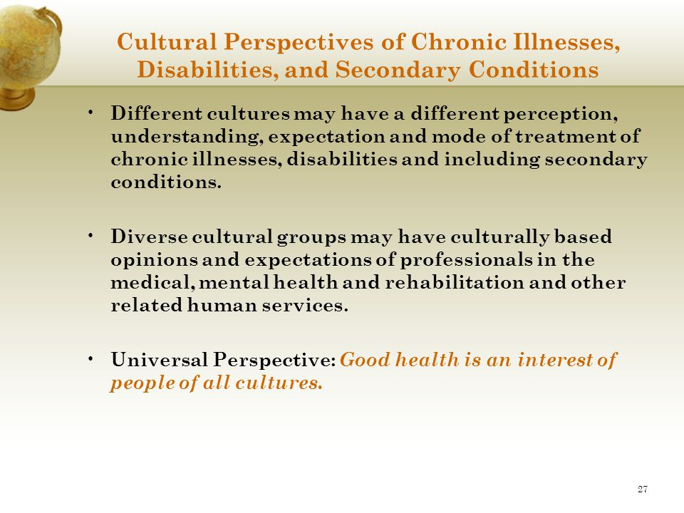 27 Cultural Perspectives of Chronic Illnesses, Disabilities, and Secondary Conditions Different cultures may have a different perception, understandin