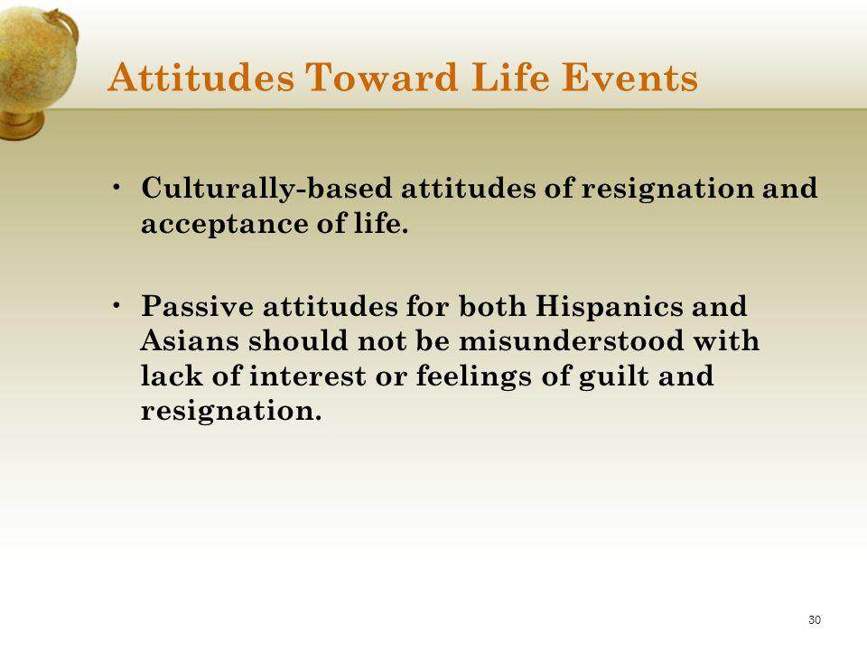 30 Attitudes Toward Life Events Culturally-based attitudes of resignation and acceptance of life. Passive attitudes for both Hispanics and Asians shou