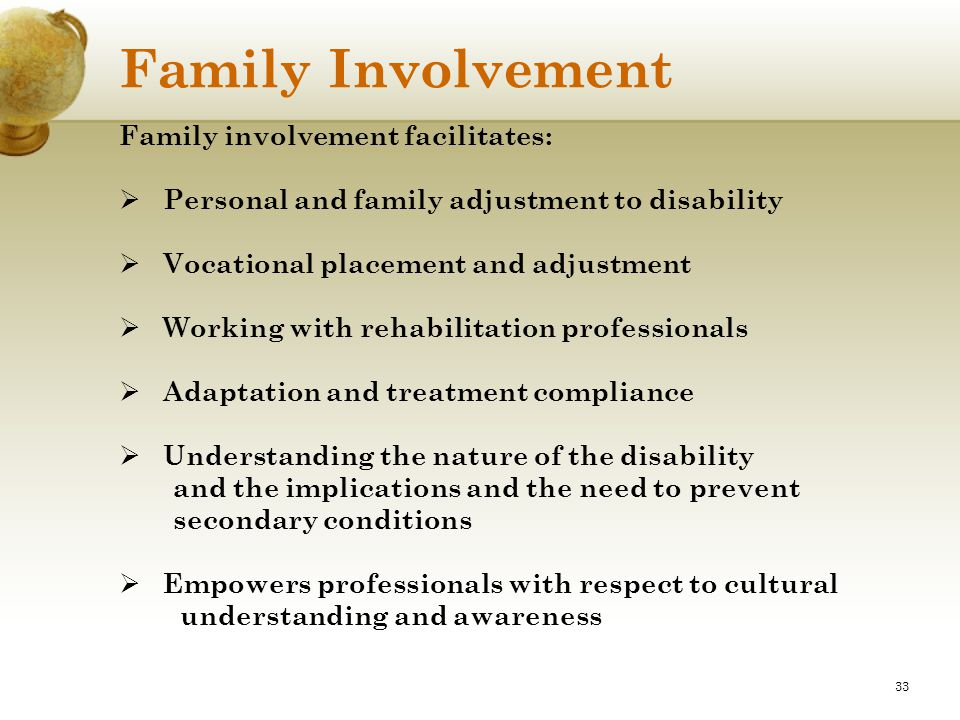 33 Family Involvement Family involvement facilitates:  Personal and family adjustment to disability  Vocational placement and adjustment  Working w