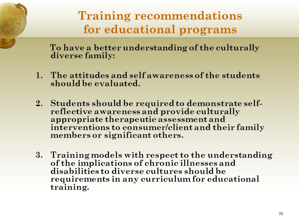 35 Training recommendations for educational programs To have a better understanding of the culturally diverse family: 1.The attitudes and self awarene