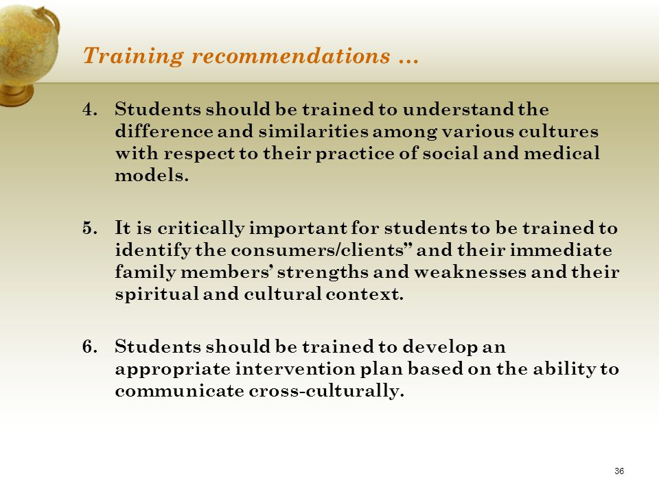36 Training recommendations … 4.Students should be trained to understand the difference and similarities among various cultures with respect to their