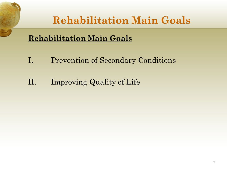 7 Rehabilitation Main Goals I.Prevention of Secondary Conditions II.Improving Quality of Life