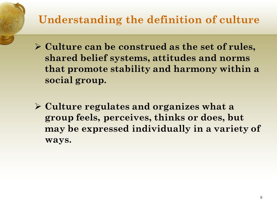 9 Understanding the definition of culture  Culture can be construed as the set of rules, shared belief systems, attitudes and norms that promote stab