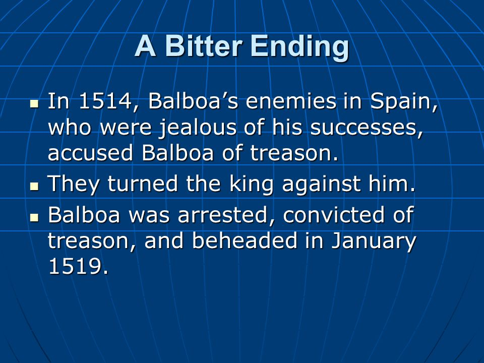 A Bitter Ending In 1514, Balboa's enemies in Spain, who were jealous of his successes, accused Balboa of treason. In 1514, Balboa's enemies in Spain,