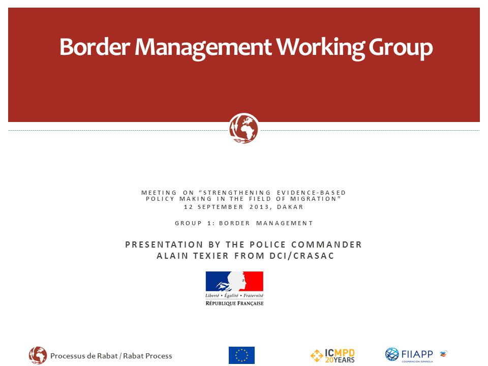 Processus de Rabat / Rabat Process MEETING ON STRENGTHENING EVIDENCE-BASED POLICY MAKING IN THE FIELD OF MIGRATION 12 SEPTEMBER 2013, DAKAR GROUP 1: BORDER MANAGEMENT PRESENTATION BY THE POLICE COMMANDER ALAIN TEXIER FROM DCI/CRASAC Border Management Working Group