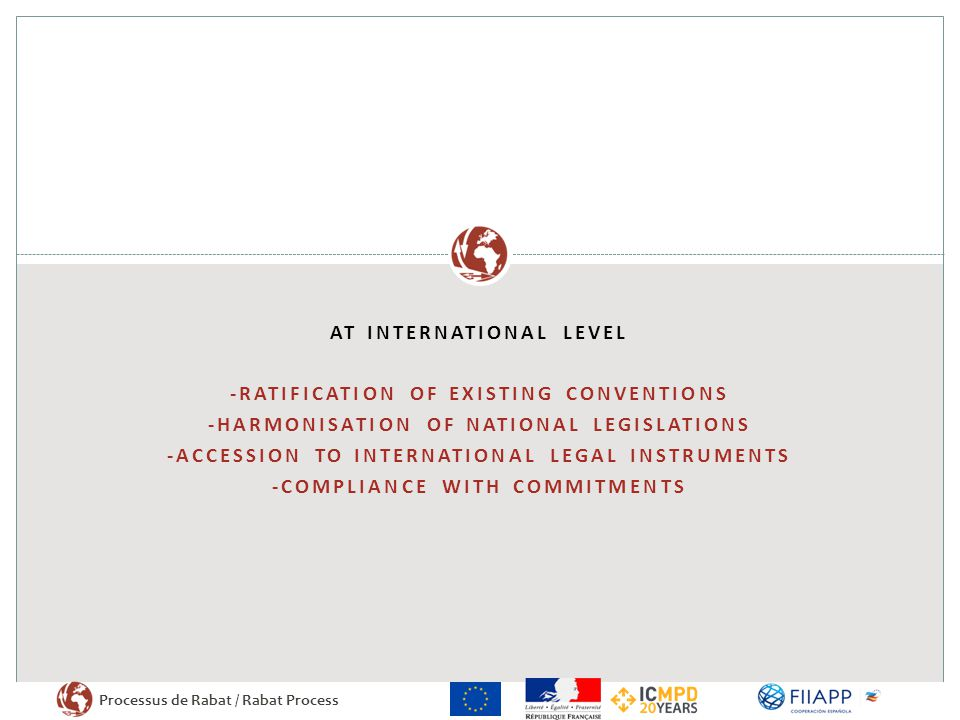 Processus de Rabat / Rabat Process AT INTERNATIONAL LEVEL -RATIFICATION OF EXISTING CONVENTIONS -HARMONISATION OF NATIONAL LEGISLATIONS -ACCESSION TO INTERNATIONAL LEGAL INSTRUMENTS -COMPLIANCE WITH COMMITMENTS
