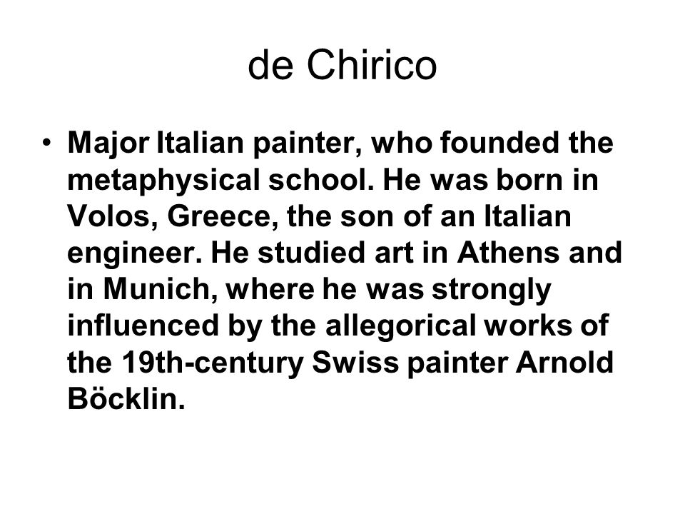 de Chirico Major Italian painter, who founded the metaphysical school. He was born in Volos, Greece, the son of an Italian engineer. He studied art in