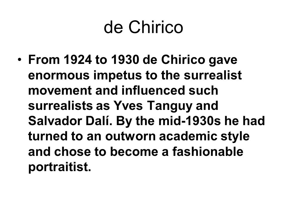 de Chirico From 1924 to 1930 de Chirico gave enormous impetus to the surrealist movement and influenced such surrealists as Yves Tanguy and Salvador D