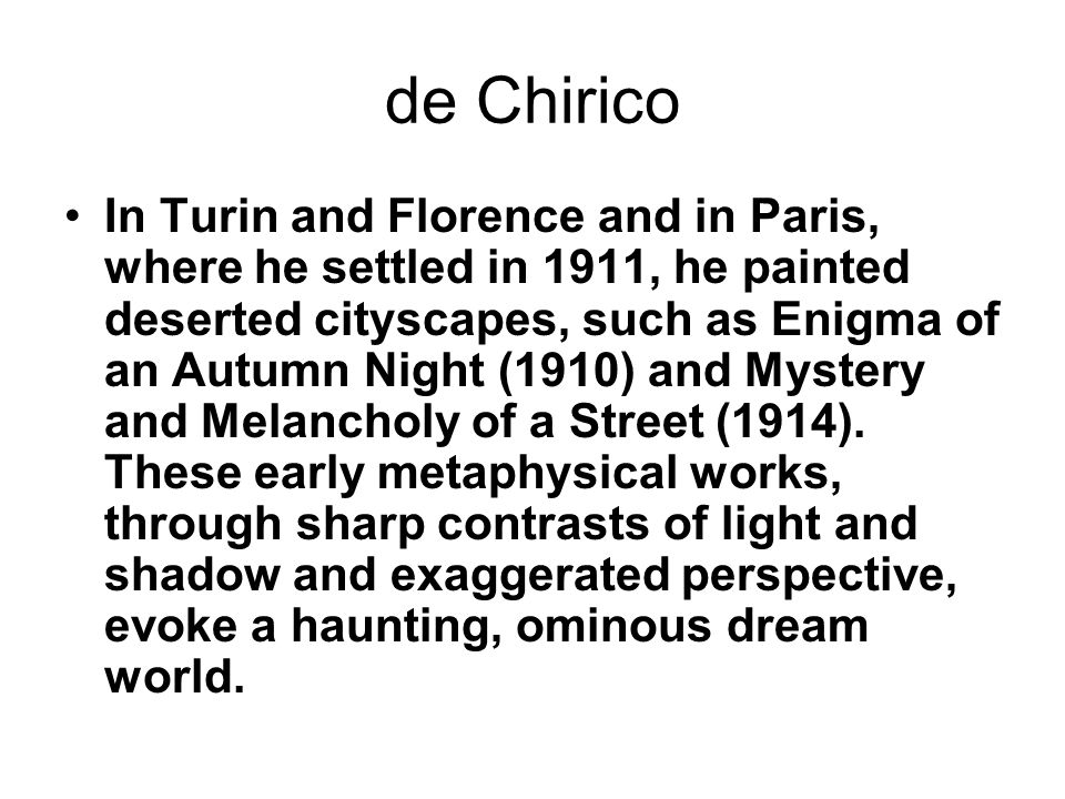 de Chirico In Turin and Florence and in Paris, where he settled in 1911, he painted deserted cityscapes, such as Enigma of an Autumn Night (1910) and