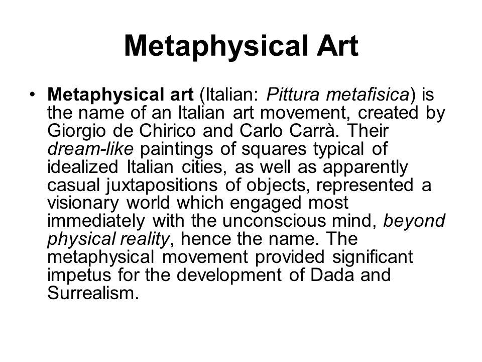 Metaphysical Art Metaphysical art (Italian: Pittura metafisica) is the name of an Italian art movement, created by Giorgio de Chirico and Carlo Carrà.