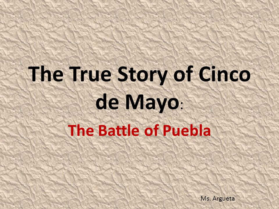 The True Story of Cinco de Mayo : The Battle of Puebla Ms. Argueta