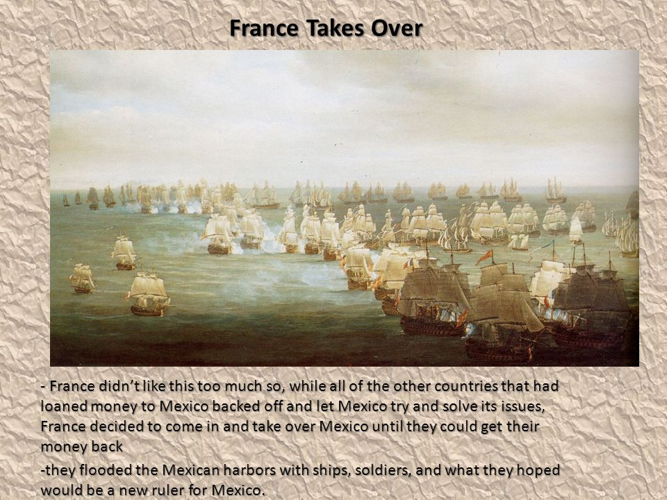 France Takes Over - France didn't like this too much so, while all of the other countries that had loaned money to Mexico backed off and let Mexico try and solve its issues, France decided to come in and take over Mexico until they could get their money back -they flooded the Mexican harbors with ships, soldiers, and what they hoped would be a new ruler for Mexico.