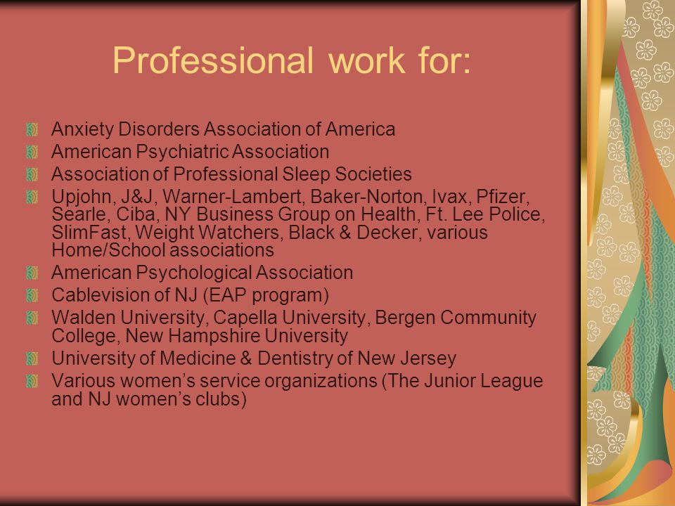 Professional work for: Anxiety Disorders Association of America American Psychiatric Association Association of Professional Sleep Societies Upjohn, J&J, Warner-Lambert, Baker-Norton, Ivax, Pfizer, Searle, Ciba, NY Business Group on Health, Ft.