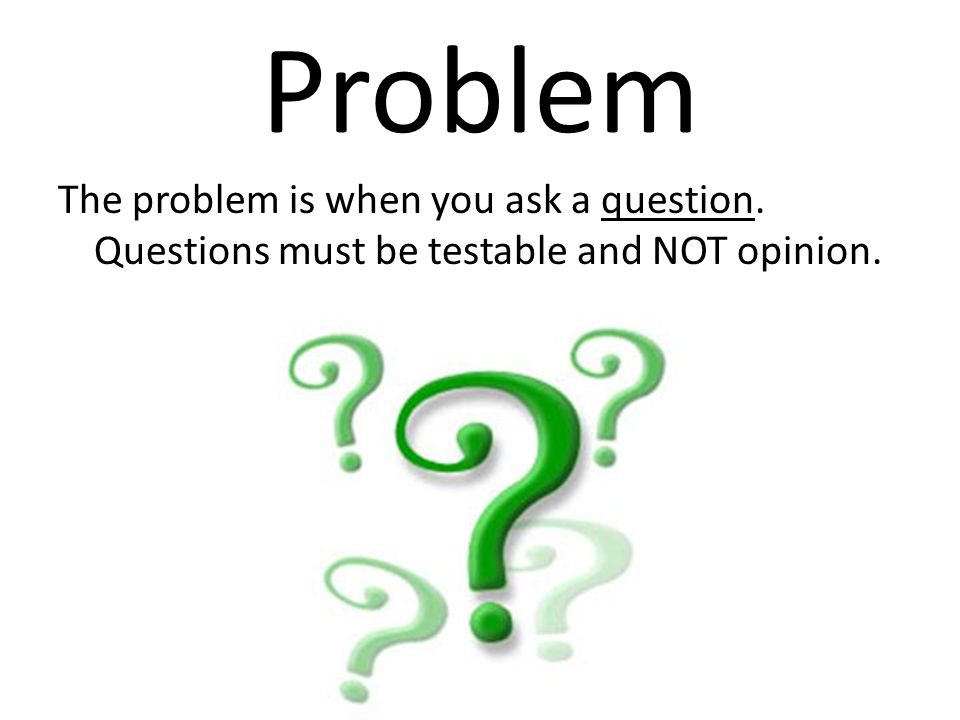 Problem The problem is when you ask a question. Questions must be testable and NOT opinion.