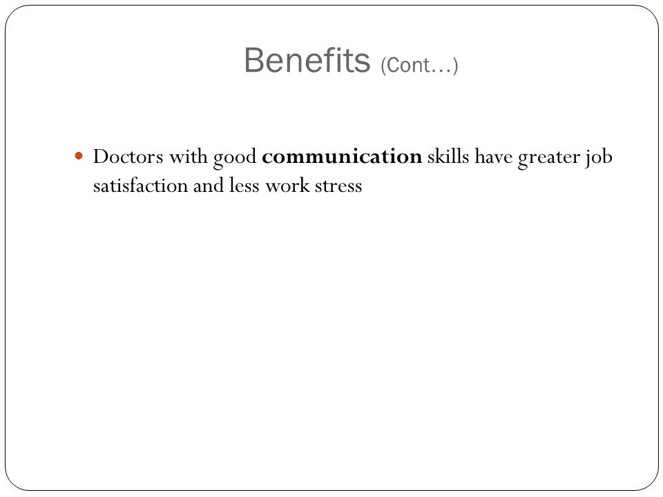 Benefits (Cont … ) Doctors with good communication skills have greater job satisfaction and less work stress