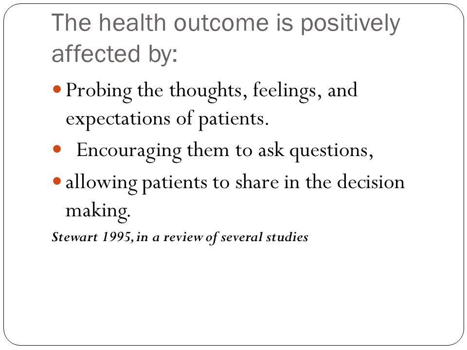 The health outcome is positively affected by: Probing the thoughts, feelings, and expectations of patients. Encouraging them to ask questions, allowin