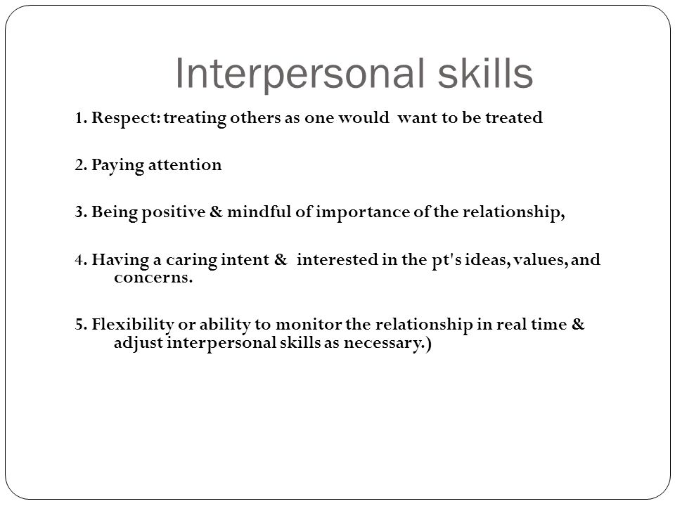Interpersonal skills 1. Respect: treating others as one would want to be treated 2.