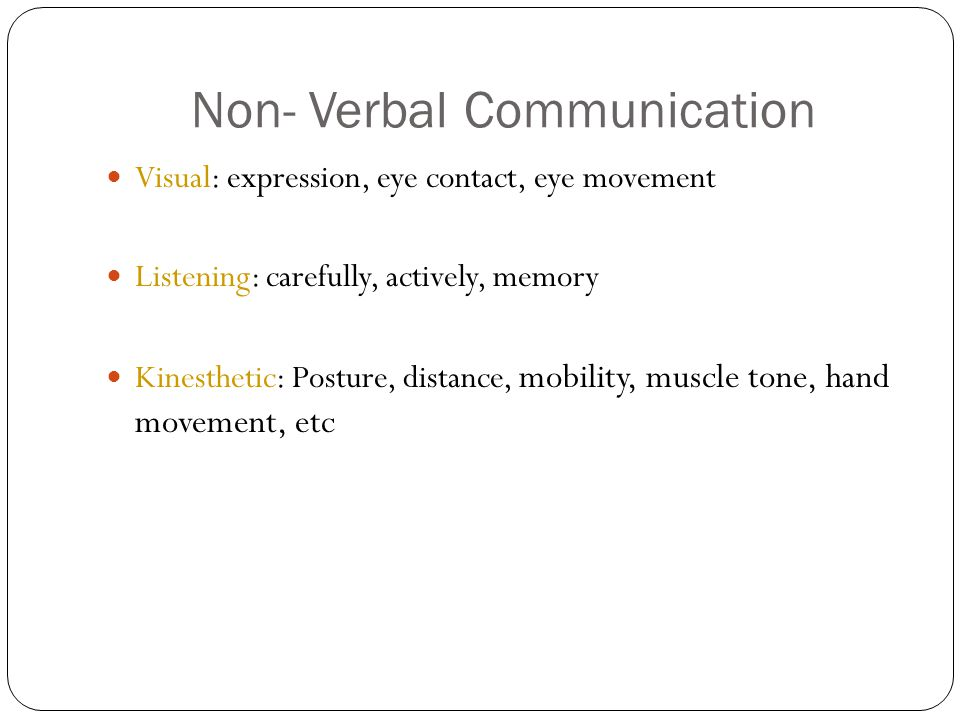 Non- Verbal Communication Visual: expression, eye contact, eye movement Listening: carefully, actively, memory Kinesthetic: Posture, distance, mobility, muscle tone, hand movement, etc