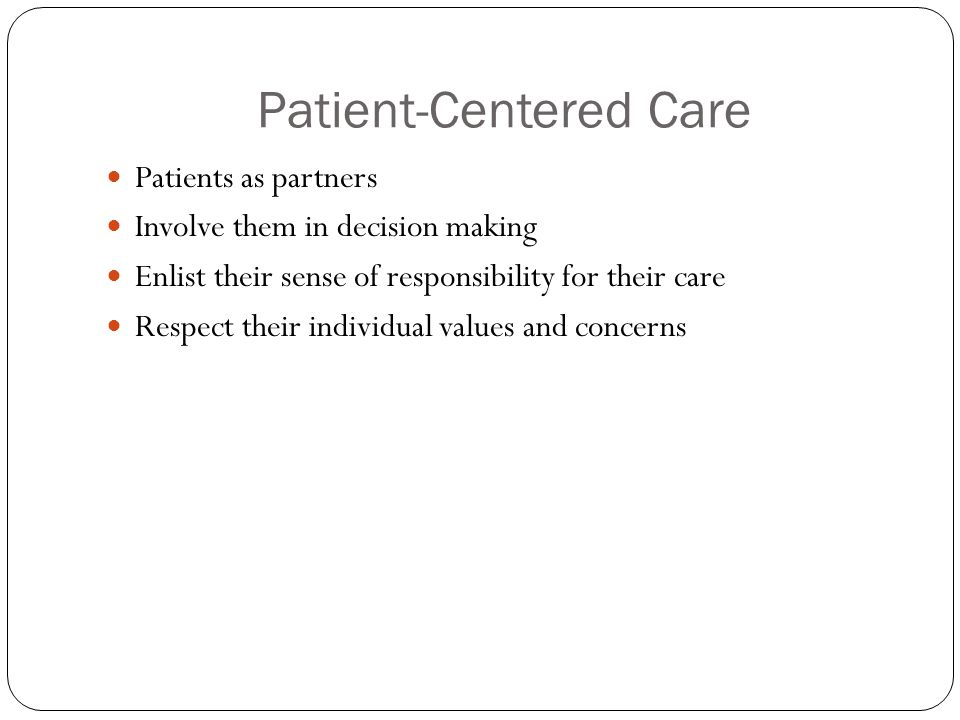 Patient-Centered Care Patients as partners Involve them in decision making Enlist their sense of responsibility for their care Respect their individual values and concerns